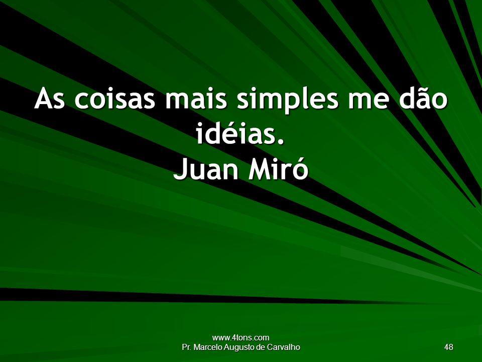 www.4tons.com Pr. Marcelo Augusto de Carvalho 48 As coisas mais simples me dão idéias. Juan Miró