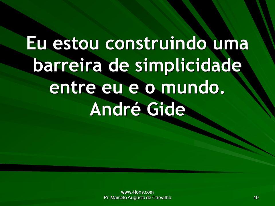 www.4tons.com Pr. Marcelo Augusto de Carvalho 49 Eu estou construindo uma barreira de simplicidade entre eu e o mundo. André Gide