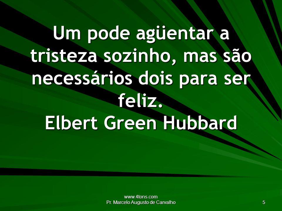 www.4tons.com Pr. Marcelo Augusto de Carvalho 5 Um pode agüentar a tristeza sozinho, mas são necessários dois para ser feliz. Elbert Green Hubbard