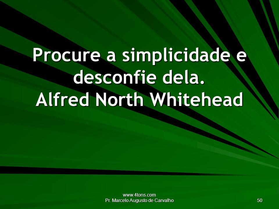 www.4tons.com Pr. Marcelo Augusto de Carvalho 50 Procure a simplicidade e desconfie dela. Alfred North Whitehead
