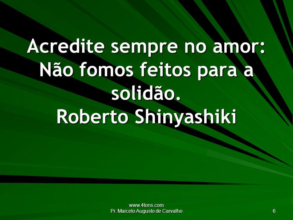 www.4tons.com Pr. Marcelo Augusto de Carvalho 6 Acredite sempre no amor: Não fomos feitos para a solidão. Roberto Shinyashiki
