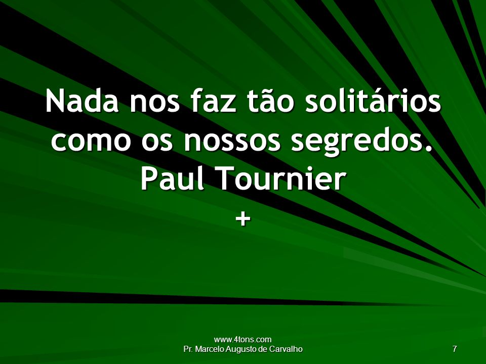 www.4tons.com Pr. Marcelo Augusto de Carvalho 7 Nada nos faz tão solitários como os nossos segredos. Paul Tournier +