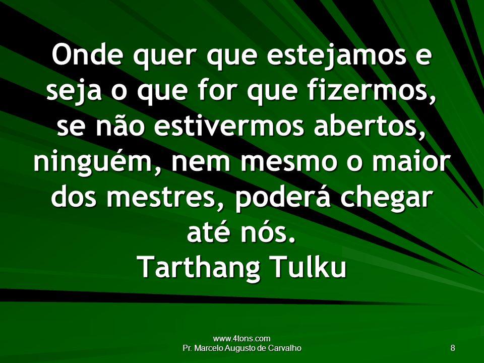 www.4tons.com Pr. Marcelo Augusto de Carvalho 8 Onde quer que estejamos e seja o que for que fizermos, se não estivermos abertos, ninguém, nem mesmo o