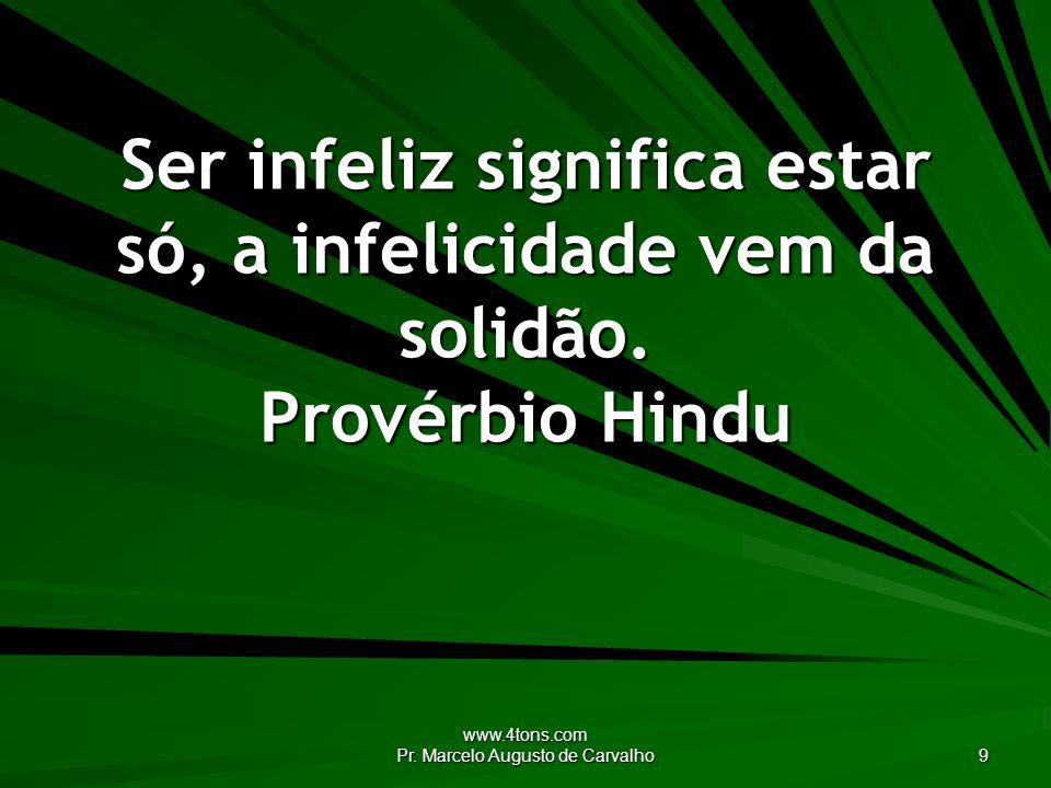 www.4tons.com Pr. Marcelo Augusto de Carvalho 9 Ser infeliz significa estar só, a infelicidade vem da solidão. Provérbio Hindu