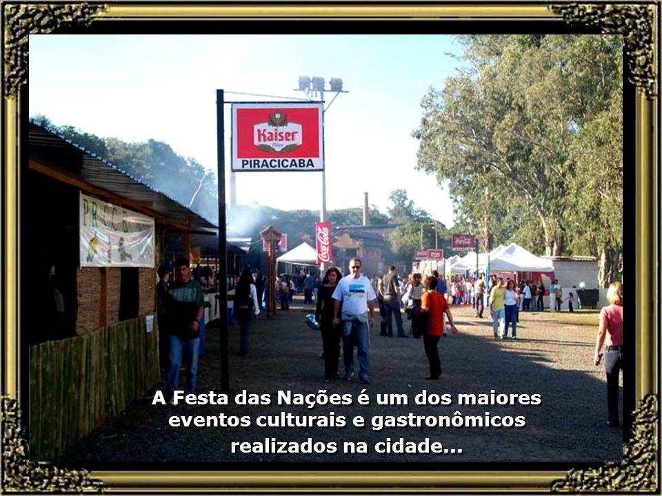 Piracicaba, da grandiosa Festa das Nações, que se realiza todo mês de maio, no Engenho Central, com pratos típicos dos países, das suas músicas e danç
