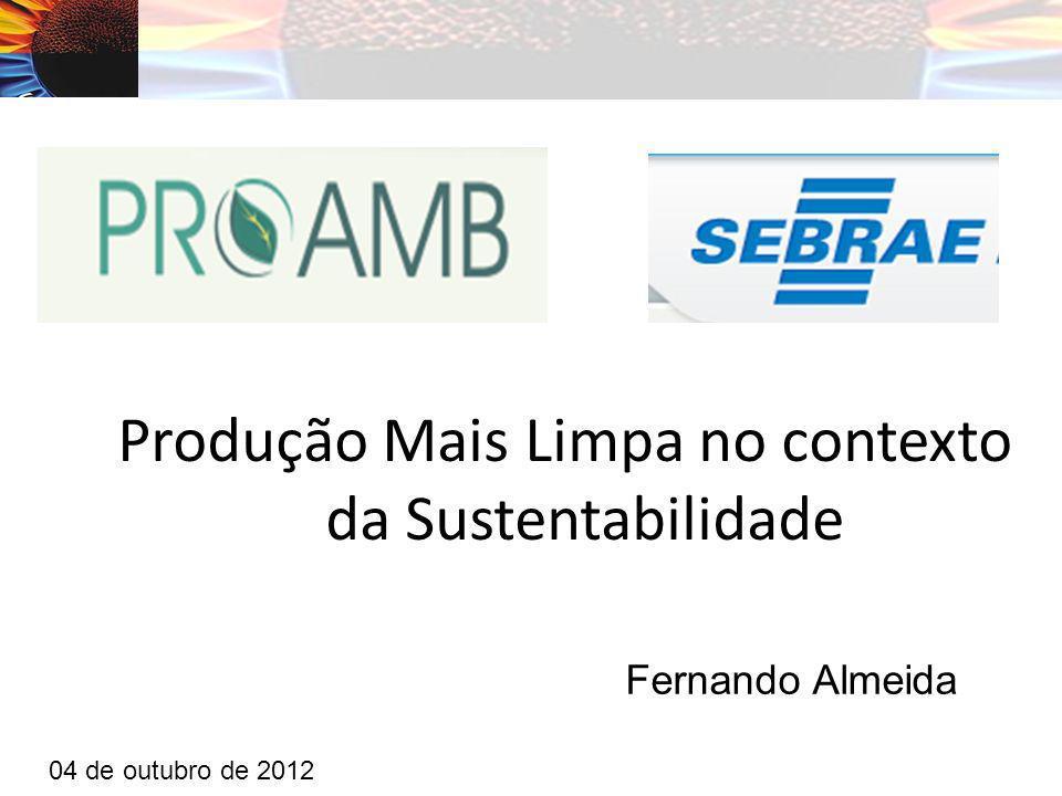 Produção Mais Limpa no contexto da Sustentabilidade Fernando Almeida 04 de outubro de 2012