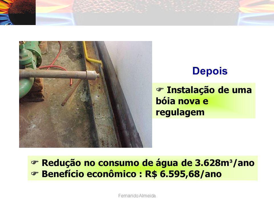 Depois Instalação de uma bóia nova e regulagem Redução no consumo de água de 3.628m ³ /ano Benefício econômico : R$ 6.595,68/ano Fernando Almeida