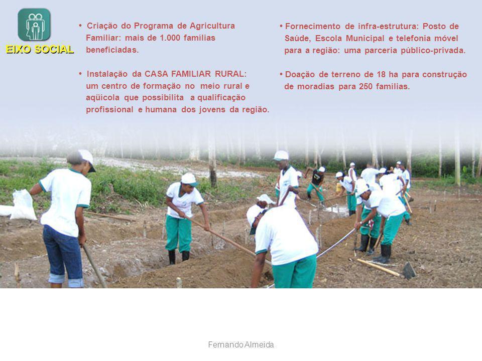 EIXO SOCIAL Criação do Programa de Agricultura Familiar: mais de 1.000 famílias beneficiadas. Instalação da CASA FAMILIAR RURAL: um centro de formação