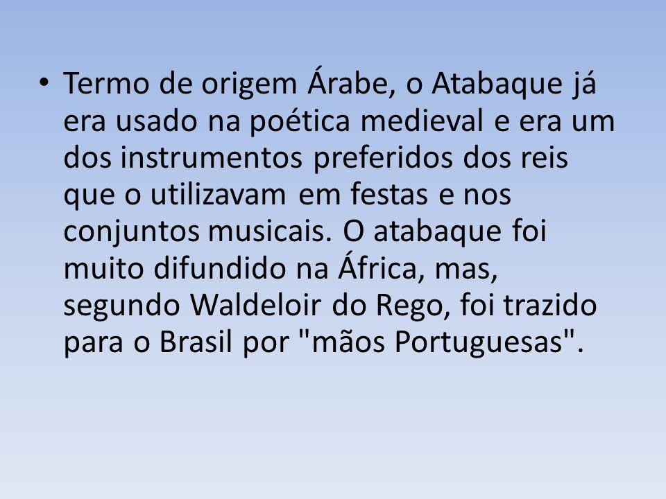 Termo de origem Árabe, o Atabaque já era usado na poética medieval e era um dos instrumentos preferidos dos reis que o utilizavam em festas e nos conjuntos musicais.