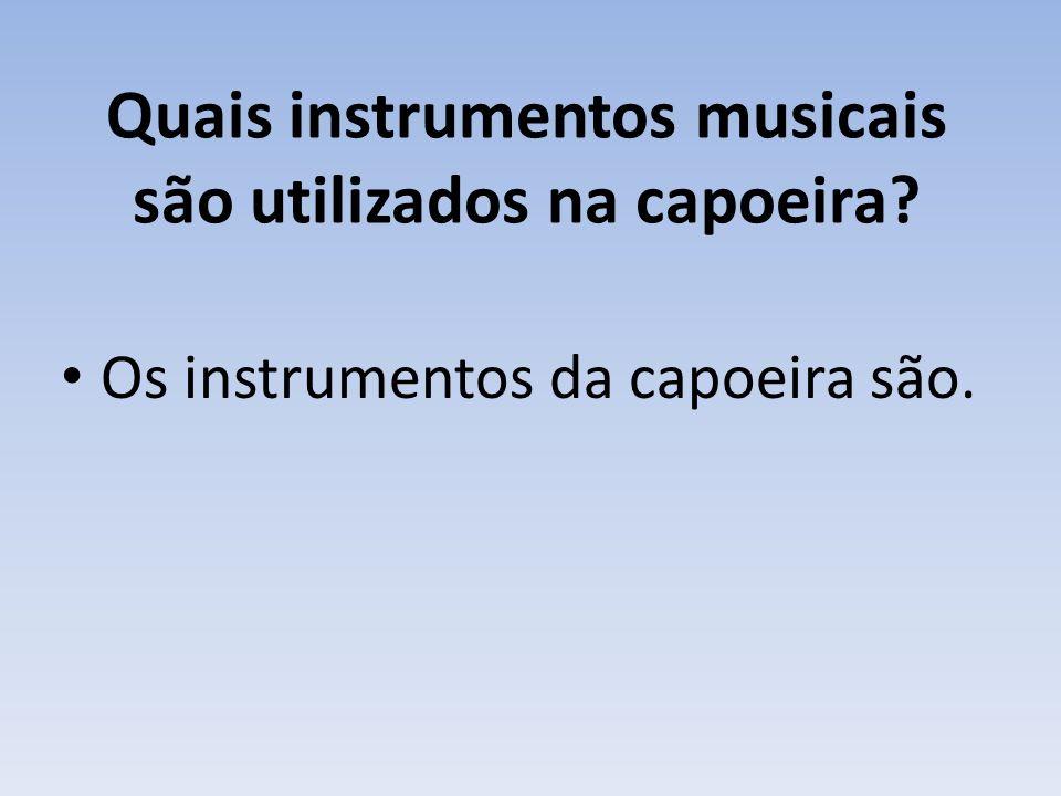 Quais instrumentos musicais são utilizados na capoeira? Os instrumentos da capoeira são.