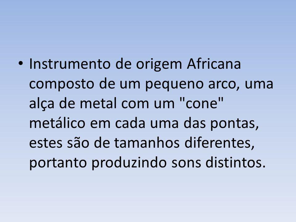 Instrumento de origem Africana composto de um pequeno arco, uma alça de metal com um cone metálico em cada uma das pontas, estes são de tamanhos diferentes, portanto produzindo sons distintos.