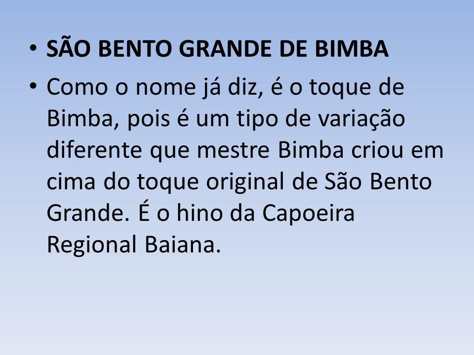 SÃO BENTO GRANDE DE BIMBA Como o nome já diz, é o toque de Bimba, pois é um tipo de variação diferente que mestre Bimba criou em cima do toque original de São Bento Grande.