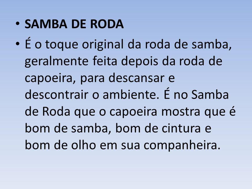 SAMBA DE RODA É o toque original da roda de samba, geralmente feita depois da roda de capoeira, para descansar e descontrair o ambiente.
