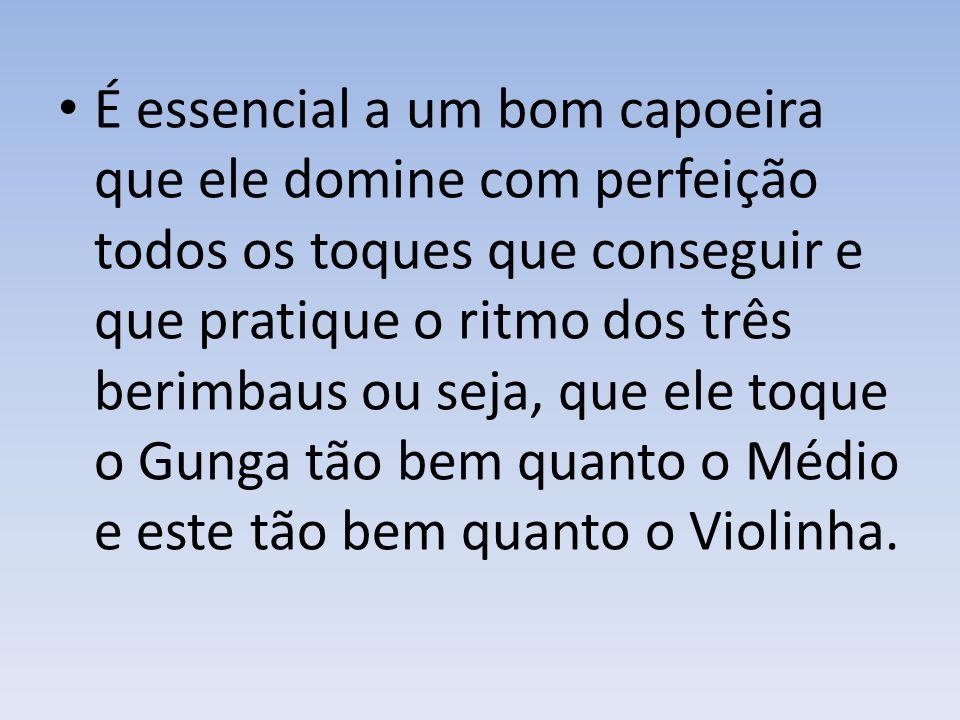 É essencial a um bom capoeira que ele domine com perfeição todos os toques que conseguir e que pratique o ritmo dos três berimbaus ou seja, que ele toque o Gunga tão bem quanto o Médio e este tão bem quanto o Violinha.