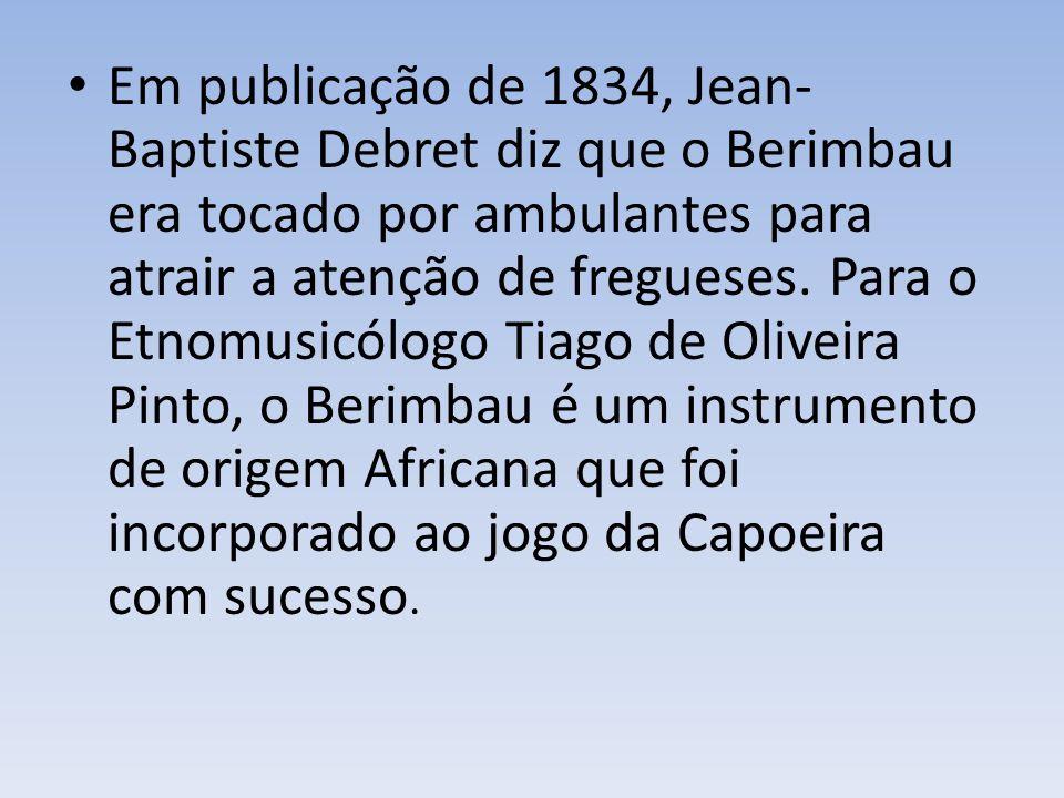 Em publicação de 1834, Jean- Baptiste Debret diz que o Berimbau era tocado por ambulantes para atrair a atenção de fregueses.
