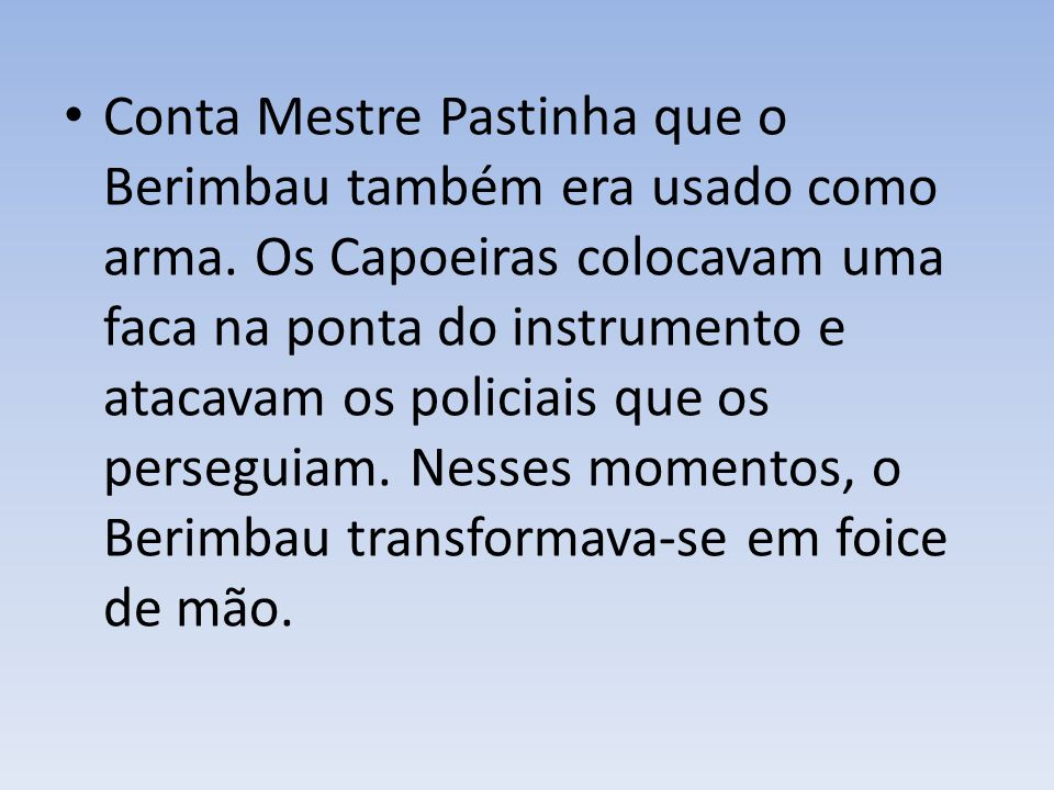 Conta Mestre Pastinha que o Berimbau também era usado como arma.