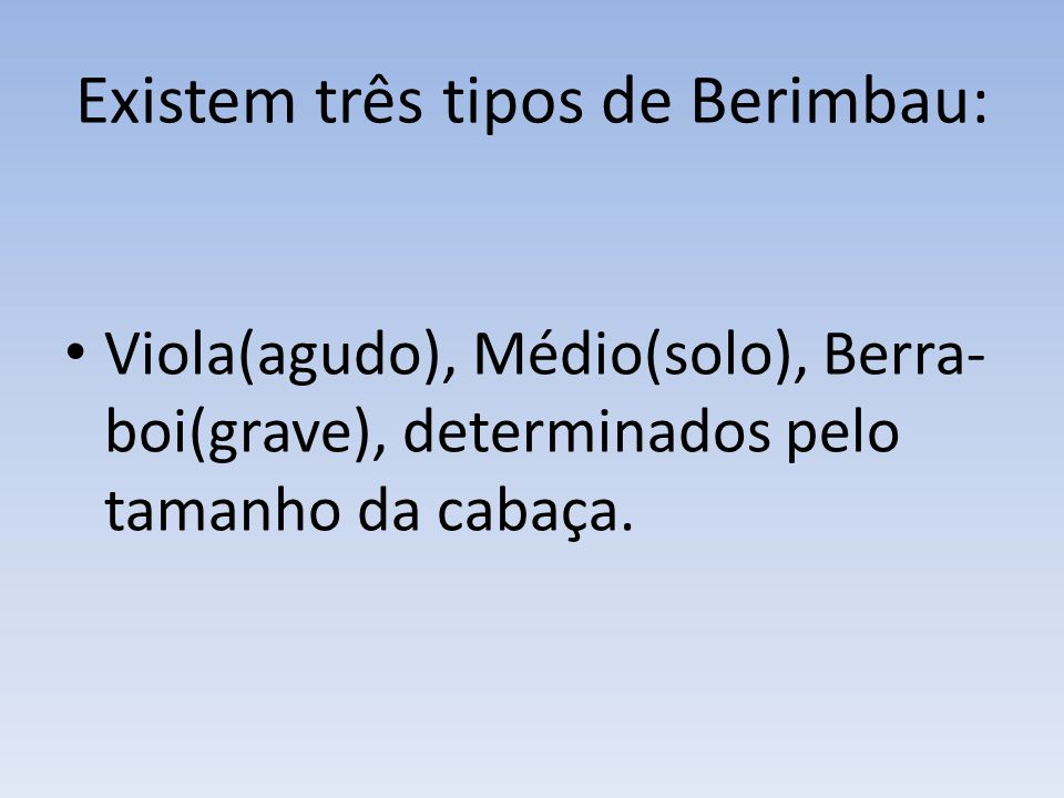 Existem três tipos de Berimbau: Viola(agudo), Médio(solo), Berra- boi(grave), determinados pelo tamanho da cabaça.