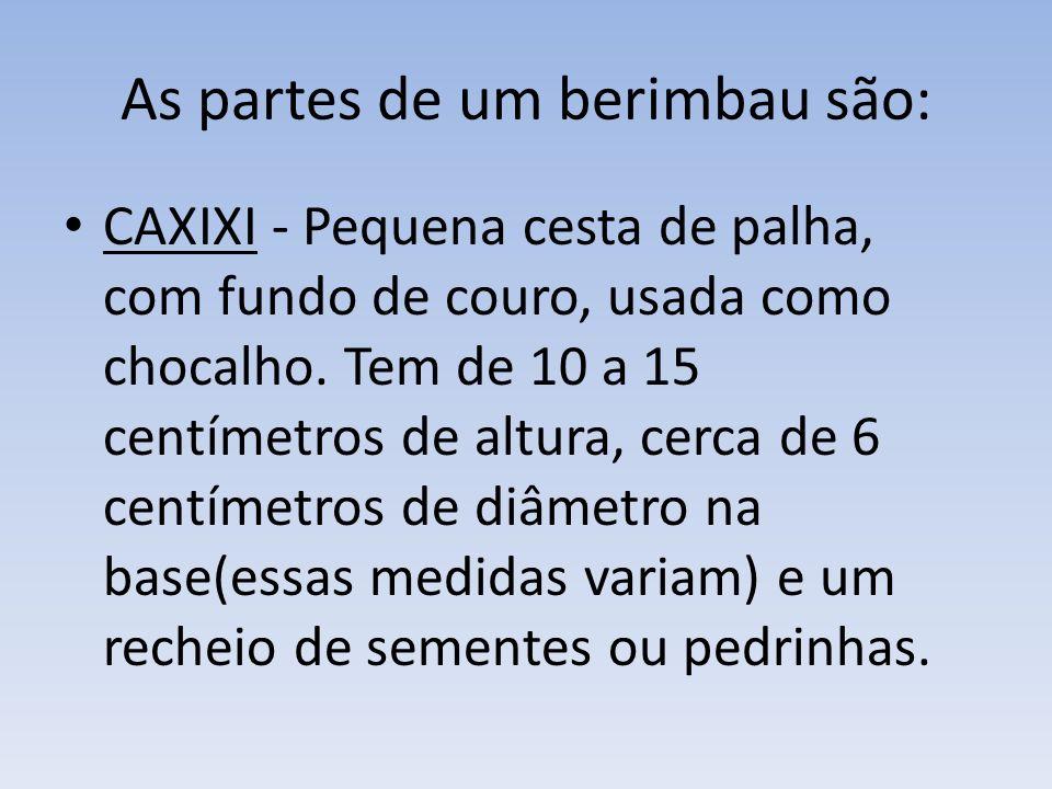 As partes de um berimbau são: CAXIXI - Pequena cesta de palha, com fundo de couro, usada como chocalho.