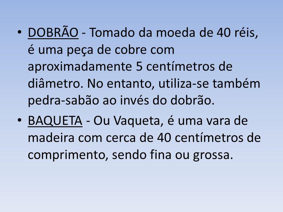 DOBRÃO - Tomado da moeda de 40 réis, é uma peça de cobre com aproximadamente 5 centímetros de diâmetro.