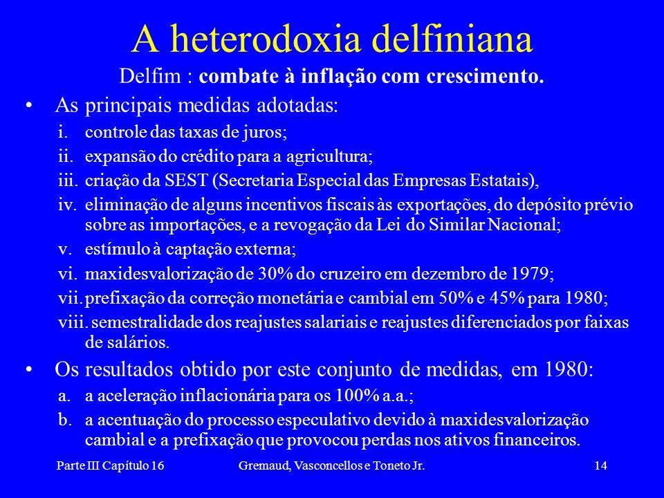 Parte III Capítulo 16Gremaud, Vasconcellos e Toneto Jr.14 A heterodoxia delfiniana Delfim : combate à inflação com crescimento. As principais medidas