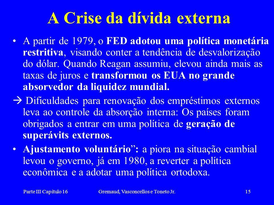 Parte III Capítulo 16Gremaud, Vasconcellos e Toneto Jr.15 A Crise da dívida externa A partir de 1979, o FED adotou uma política monetária restritiva,