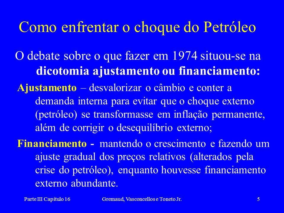 Parte III Capítulo 16Gremaud, Vasconcellos e Toneto Jr.6 O Financiamento com ajuste na estrutura de oferta Início 1974 - Simonsen sinaliza a opção pelo ajustamento, mas com crise financeira e questões políticas governo abandona contenção da demanda e opta pelo crescimento.