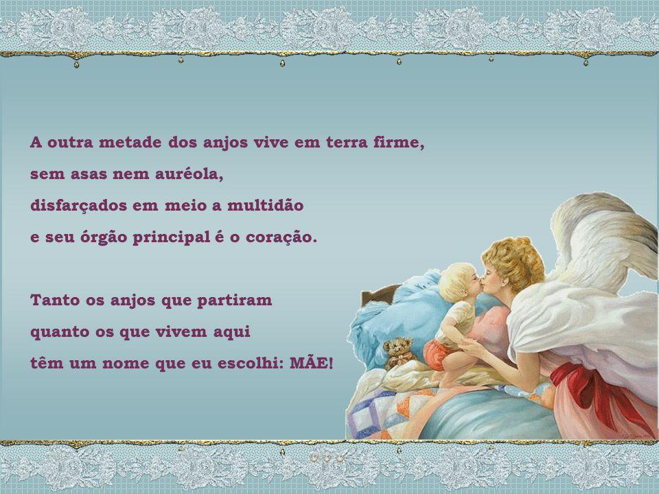 Tais anjos são as mães, como a sua, que partiram... para do alto iluminar a vida de seus filhos... que, de perto, não puderam acompanhar. Tais anjos s
