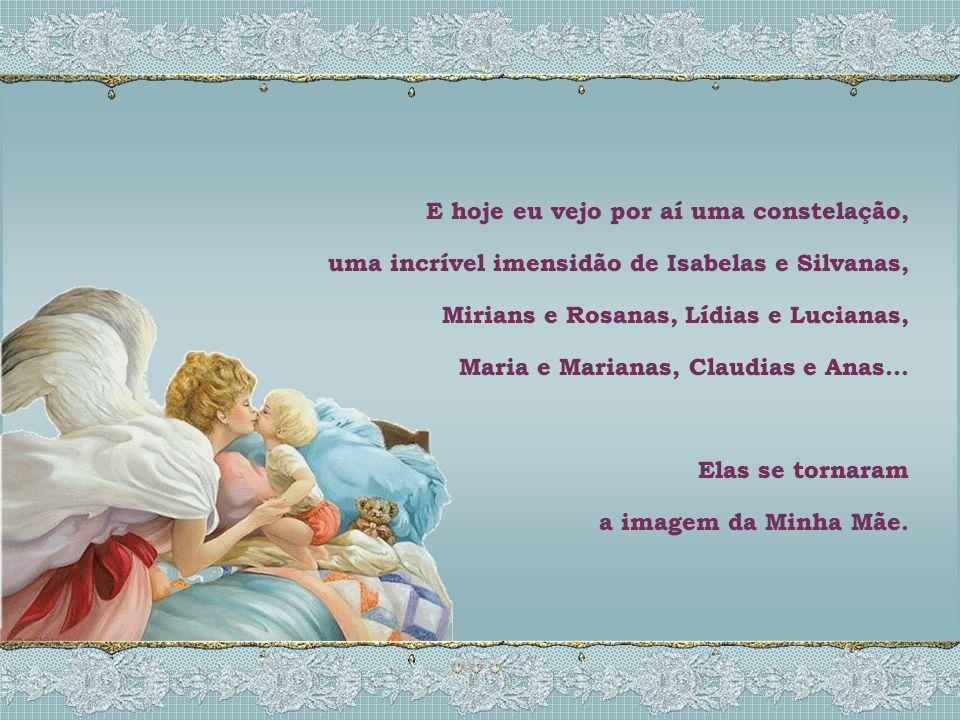 E hoje eu vejo por aí uma constelação, uma incrível imensidão de Isabelas e Silvanas, Mirians e Rosanas, Lídias e Lucianas, Maria e Marianas, Claudias e Anas...