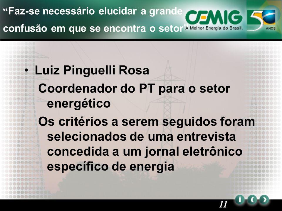 11 Faz-se necessário elucidar a grande confusão em que se encontra o setor Luiz Pinguelli Rosa Coordenador do PT para o setor energético Os critérios a serem seguidos foram selecionados de uma entrevista concedida a um jornal eletrônico específico de energia