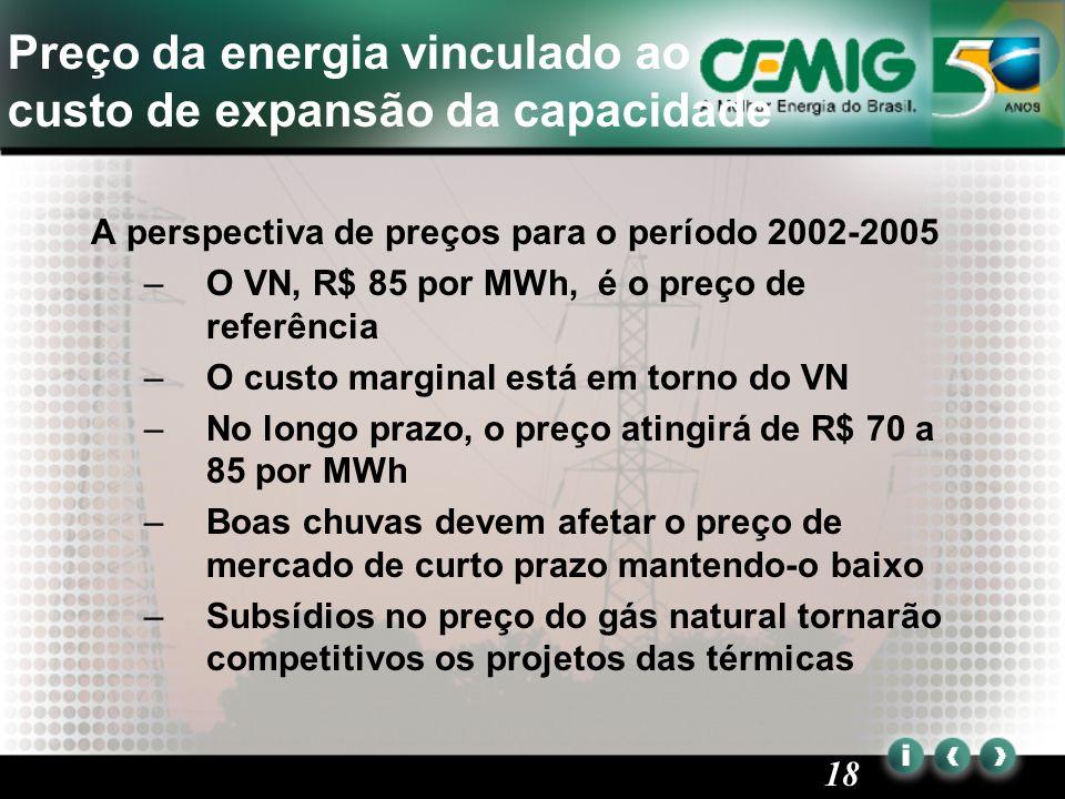 18 A perspectiva de preços para o período 2002-2005 –O VN, R$ 85 por MWh, é o preço de referência –O custo marginal está em torno do VN –No longo prazo, o preço atingirá de R$ 70 a 85 por MWh –Boas chuvas devem afetar o preço de mercado de curto prazo mantendo-o baixo –Subsídios no preço do gás natural tornarão competitivos os projetos das térmicas Preço da energia vinculado ao custo de expansão da capacidade