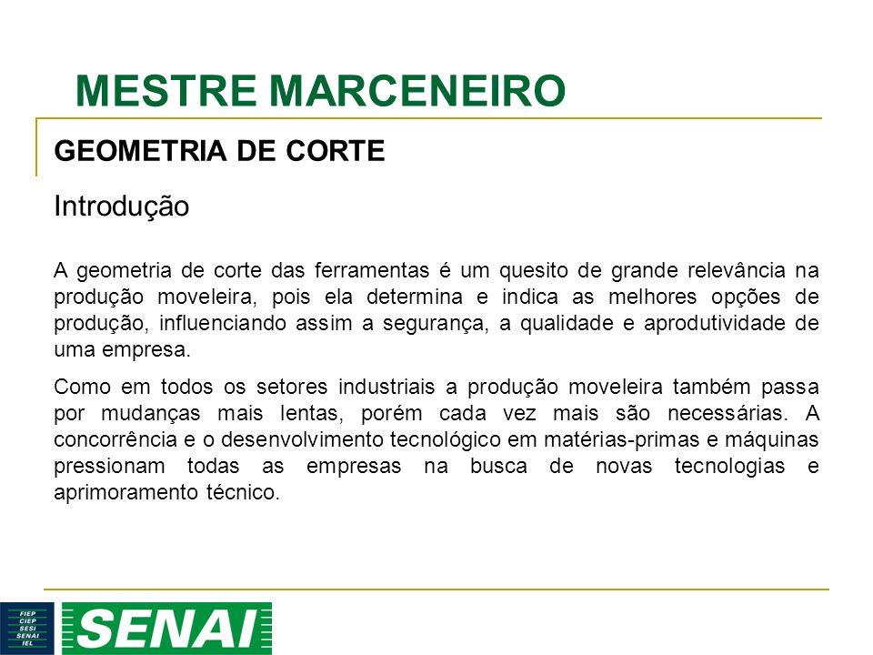 MESTRE MARCENEIRO GEOMETRIA DE CORTE Introdução A geometria de corte das ferramentas é um quesito de grande relevância na produção moveleira, pois ela