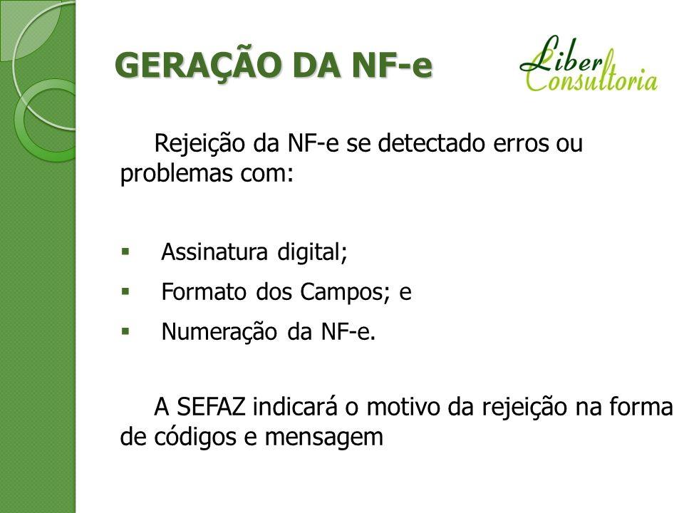 GERAÇÃO DA NF-e Rejeição da NF-e se detectado erros ou problemas com: Assinatura digital; Formato dos Campos; e Numeração da NF-e. A SEFAZ indicará o