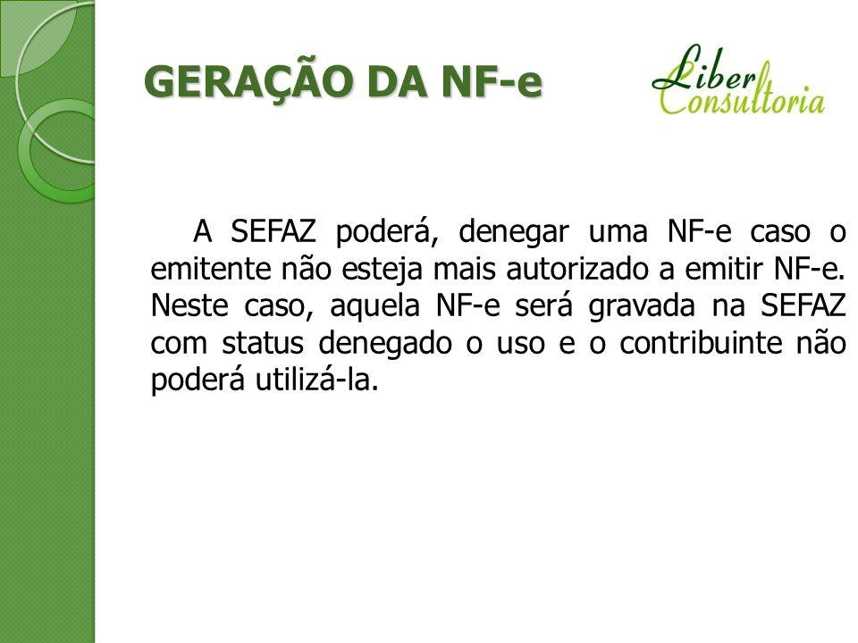 GERAÇÃO DA NF-e A SEFAZ poderá, denegar uma NF-e caso o emitente não esteja mais autorizado a emitir NF-e. Neste caso, aquela NF-e será gravada na SEF