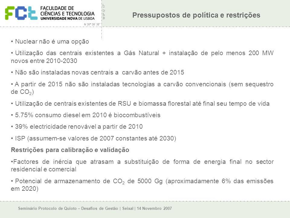 Seminário Protocolo de Quioto – Desafios de Gestão | Seixal | 14 Novembro 2007 Pressupostos de política e restrições Nuclear não é uma opção Utilização das centrais existentes a Gás Natural + instalação de pelo menos 200 MW novos entre 2010-2030 Não são instaladas novas centrais a carvão antes de 2015 A partir de 2015 não são instaladas tecnologias a carvão convencionais (sem sequestro de CO 2 ) Utilização de centrais existentes de RSU e biomassa florestal até final seu tempo de vida 5.75% consumo diesel em 2010 é biocombustíveis 39% electricidade renovável a partir de 2010 ISP (assumem-se valores de 2007 constantes até 2030) Restrições para calibração e validação Factores de inércia que atrasam a substituição de forma de energia final no sector residencial e comercial Potencial de armazenamento de CO 2 de 5000 Gg (aproximadamente 6% das emissões em 2020)