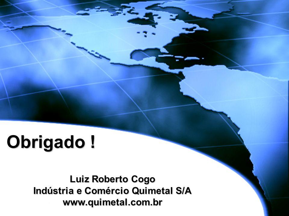 Obrigado ! Luiz Roberto Cogo Indústria e Comércio Quimetal S/A www.quimetal.com.br