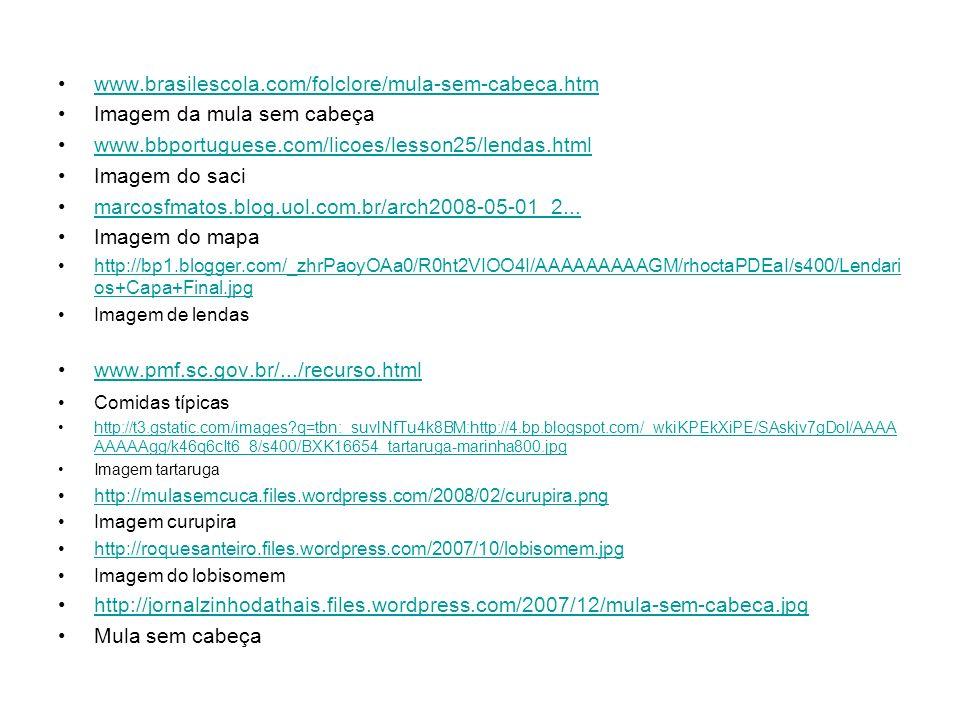 www.brasilescola.com/folclore/mula-sem-cabeca.htm Imagem da mula sem cabeça www.bbportuguese.com/licoes/lesson25/lendas.html Imagem do saci marcosfmat
