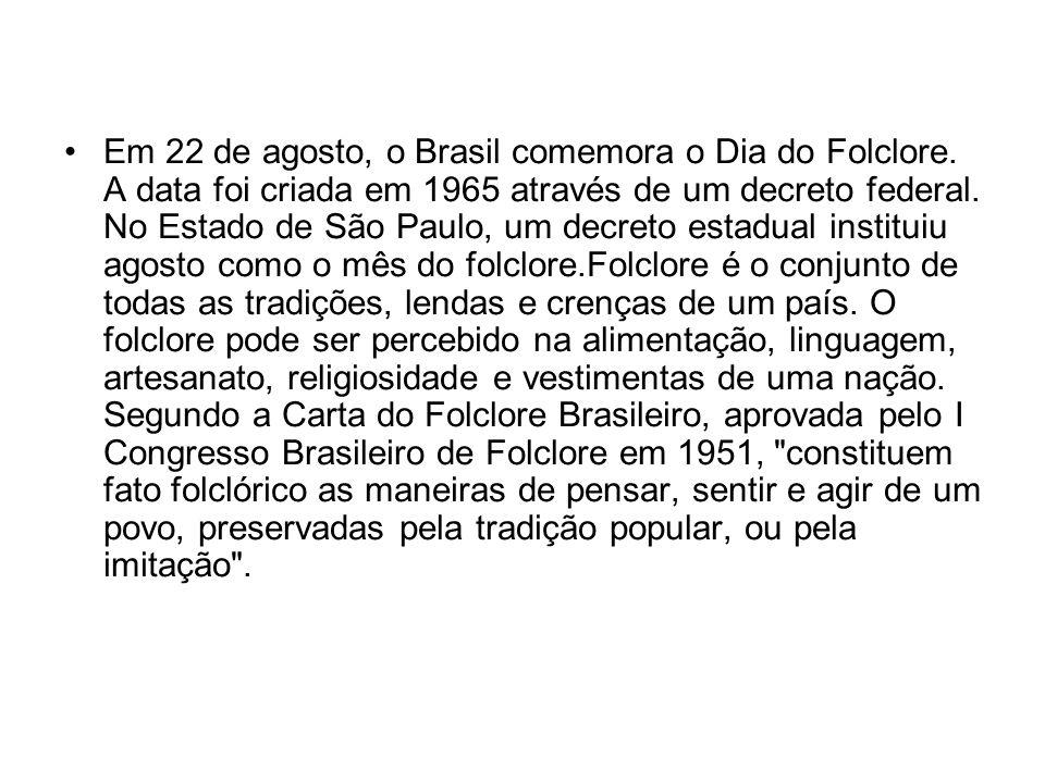 Em 22 de agosto, o Brasil comemora o Dia do Folclore. A data foi criada em 1965 através de um decreto federal. No Estado de São Paulo, um decreto esta