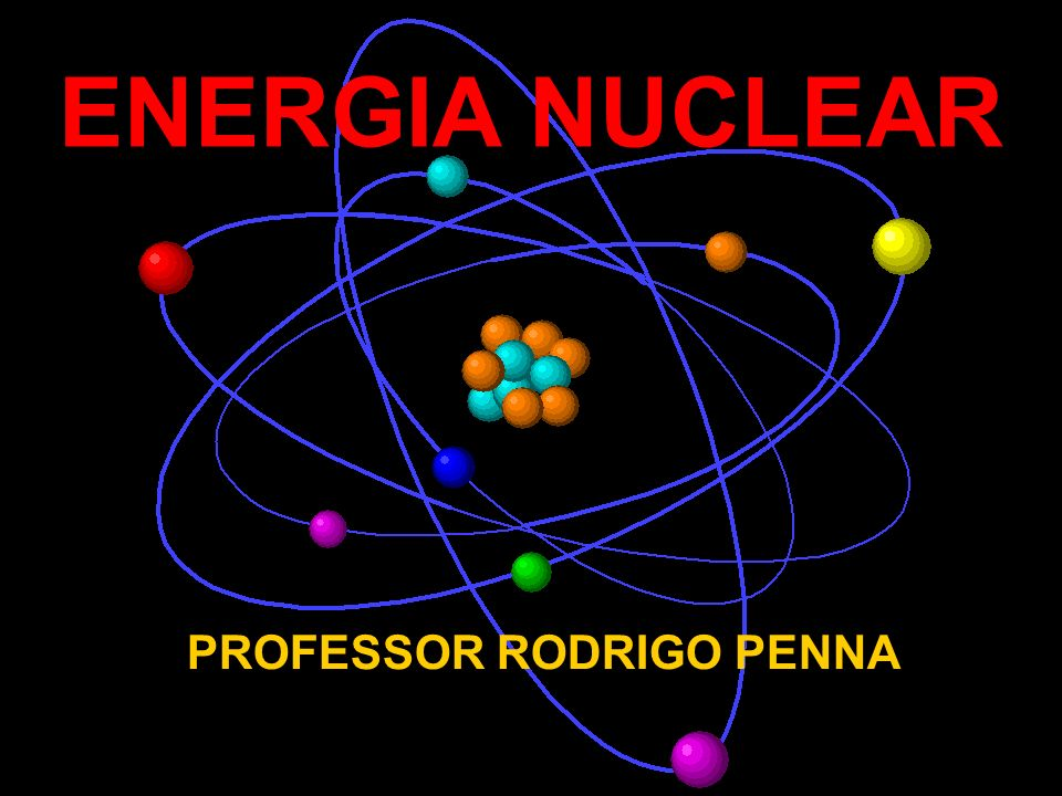 ENERGIA NUCLEAR PROFESSOR RODRIGO PENNA