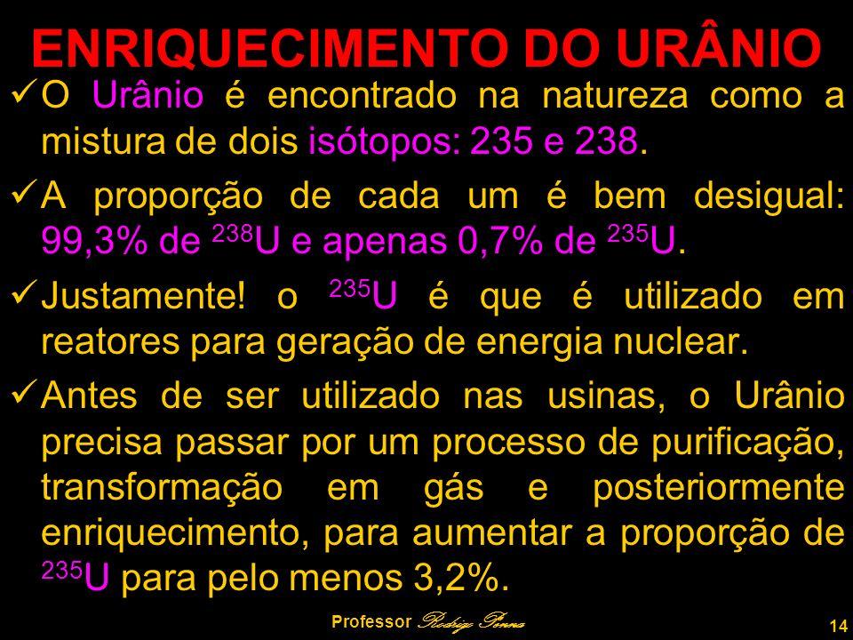14 Professor Rodrigo Penna ENRIQUECIMENTO DO URÂNIO O Urânio é encontrado na natureza como a mistura de dois isótopos: 235 e 238.