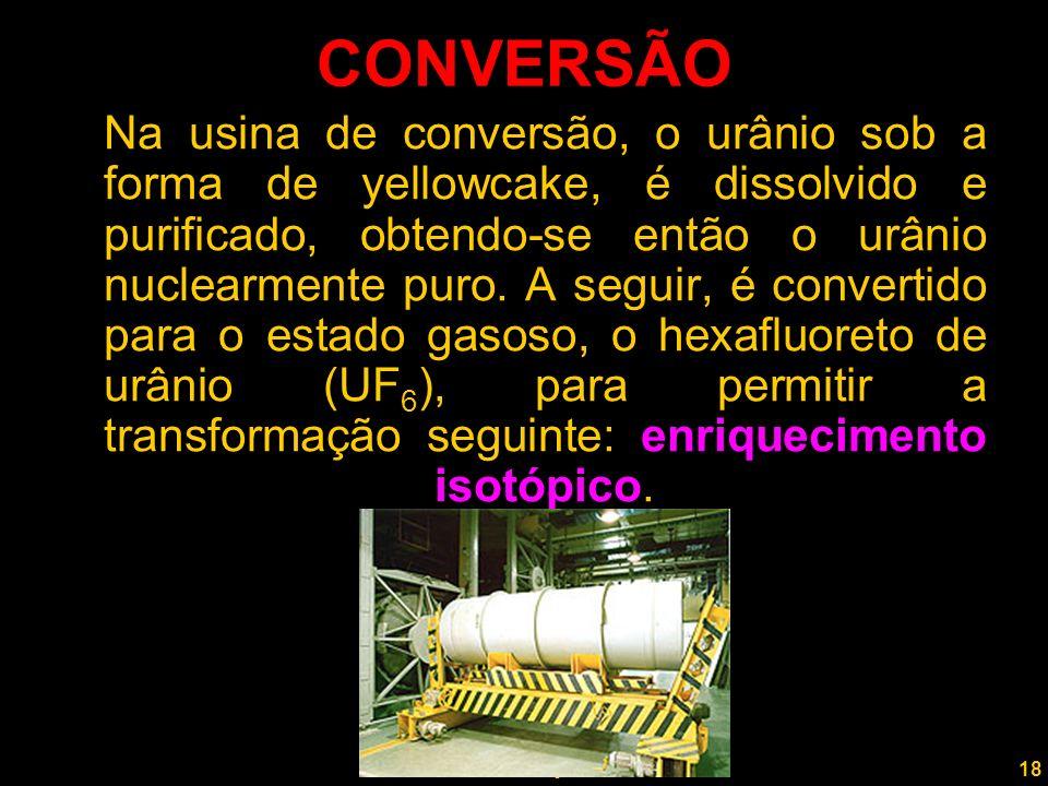 18 Professor Rodrigo Penna CONVERSÃO Na usina de conversão, o urânio sob a forma de yellowcake, é dissolvido e purificado, obtendo-se então o urânio nuclearmente puro.
