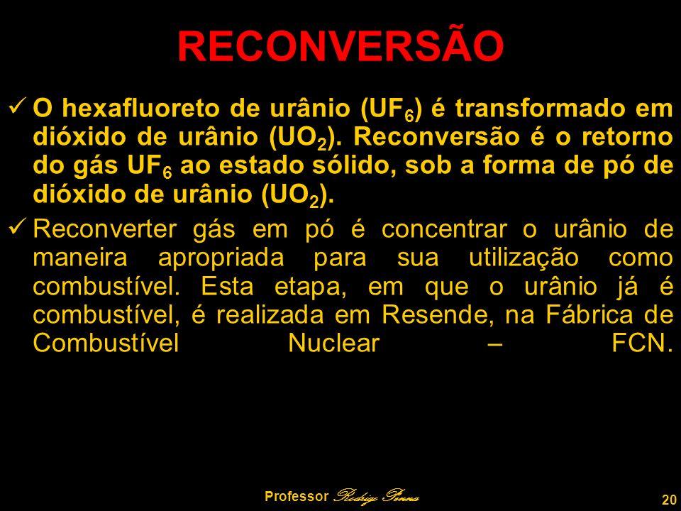 20 Professor Rodrigo Penna RECONVERSÃO O hexafluoreto de urânio (UF 6 ) é transformado em dióxido de urânio (UO 2 ).