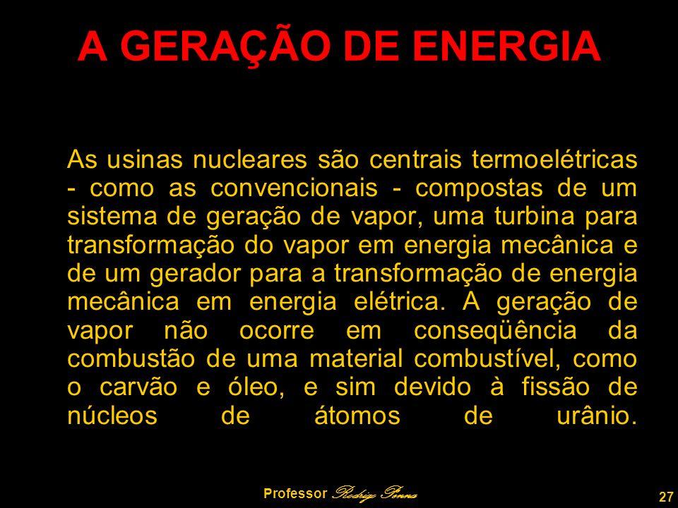 27 Professor Rodrigo Penna A GERAÇÃO DE ENERGIA As usinas nucleares são centrais termoelétricas - como as convencionais - compostas de um sistema de geração de vapor, uma turbina para transformação do vapor em energia mecânica e de um gerador para a transformação de energia mecânica em energia elétrica.