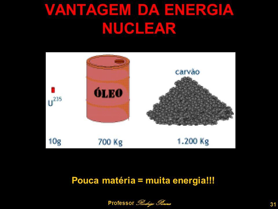 31 Professor Rodrigo Penna VANTAGEM DA ENERGIA NUCLEAR Pouca matéria = muita energia!!!