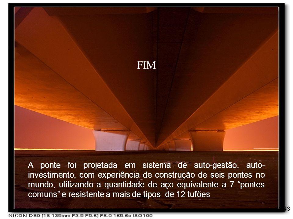 36/43 A ponte foi projetada em sistema de auto-gestão, auto- investimento, com experiência de construção de seis pontes no mundo, utilizando a quantid