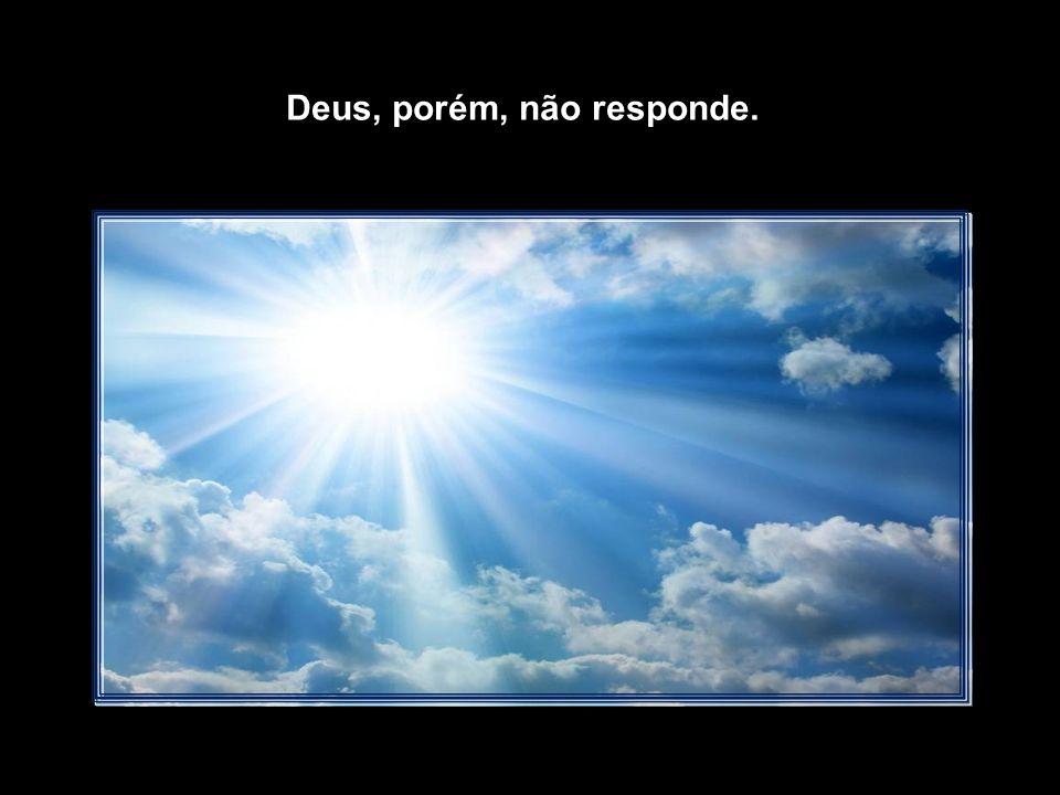 O Homem igualmente, vezes sem conta, interpela Deus: Senhor, porque me martirizas e me afliges.