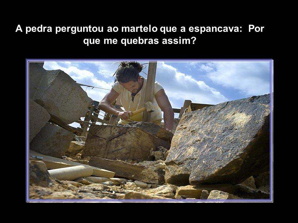 A pedra perguntou ao martelo que a espancava: Por que me quebras assim?