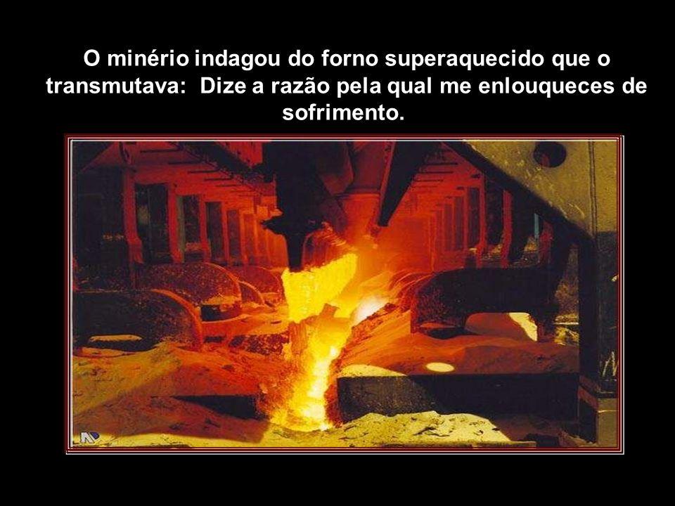 O minério indagou do forno superaquecido que o transmutava: Dize a razão pela qual me enlouqueces de sofrimento.