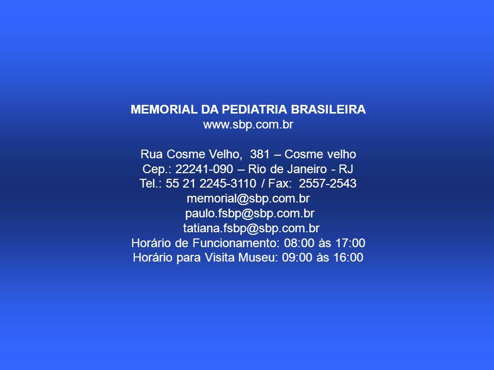 MEMORIAL DA PEDIATRIA BRASILEIRA www.sbp.com.br Rua Cosme Velho, 381 – Cosme velho Cep.: 22241-090 – Rio de Janeiro - RJ Tel.: 55 21 2245-3110 / Fax: 2557-2543 memorial@sbp.com.br paulo.fsbp@sbp.com.br tatiana.fsbp@sbp.com.br Horário de Funcionamento: 08:00 às 17:00 Horário para Visita Museu: 09:00 às 16:00
