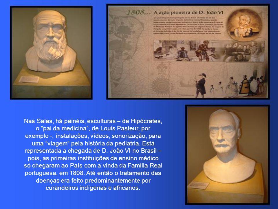 Nas Salas, há painéis, esculturas – de Hipócrates, o pai da medicina, de Louis Pasteur, por exemplo -, instalações, vídeos, sonorização, para uma viagem pela história da pediatria.