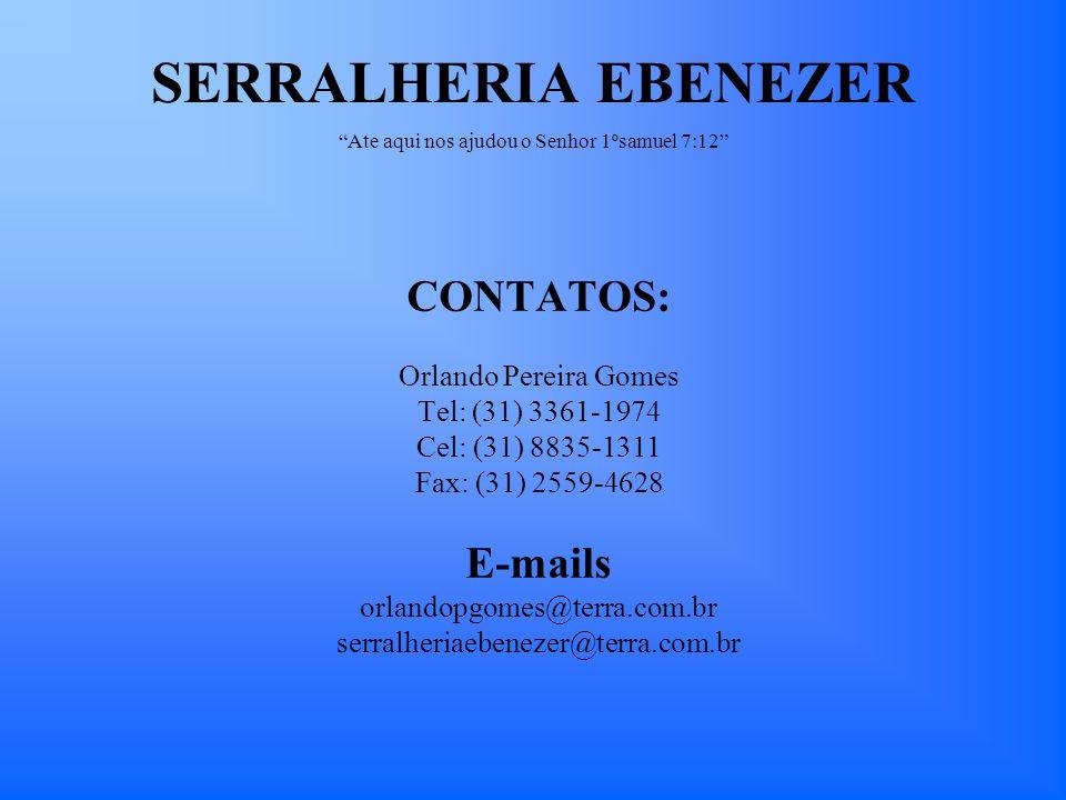 CONTATOS: Orlando Pereira Gomes Tel: (31) 3361-1974 Cel: (31) 8835-1311 Fax: (31) 2559-4628 E-mails orlandopgomes@terra.com.br serralheriaebenezer@ter
